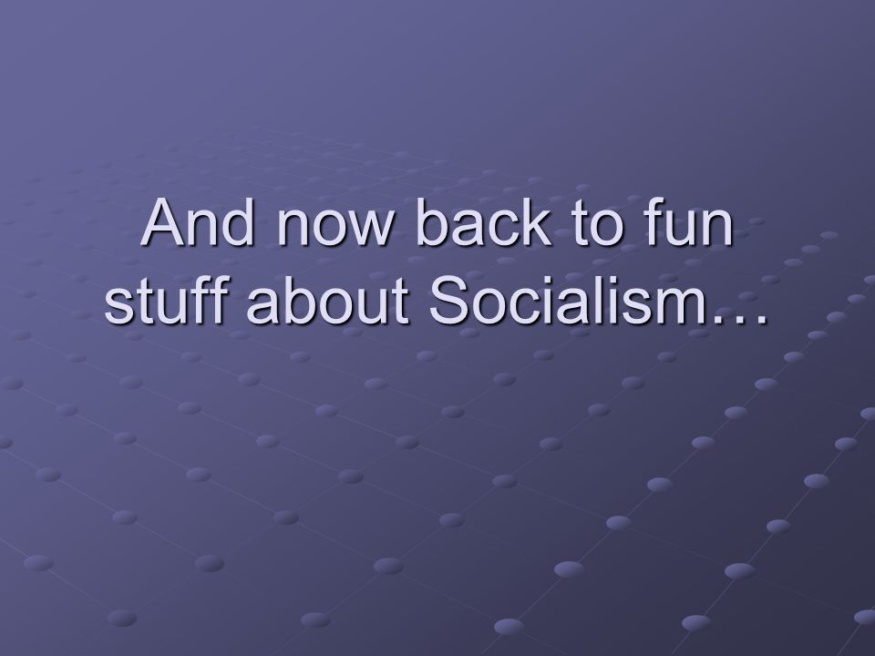 And now back to fun stuff about Socialism…