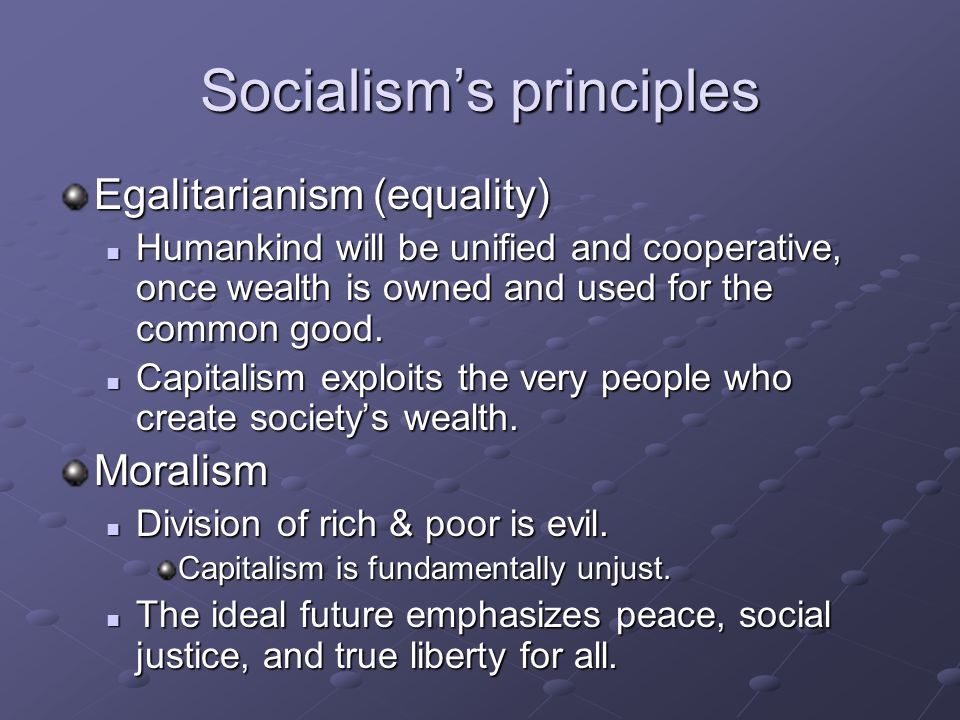 Socialism's principles Egalitarianism (equality) Humankind will be unified and cooperative, once wealth is owned and used for the common good.