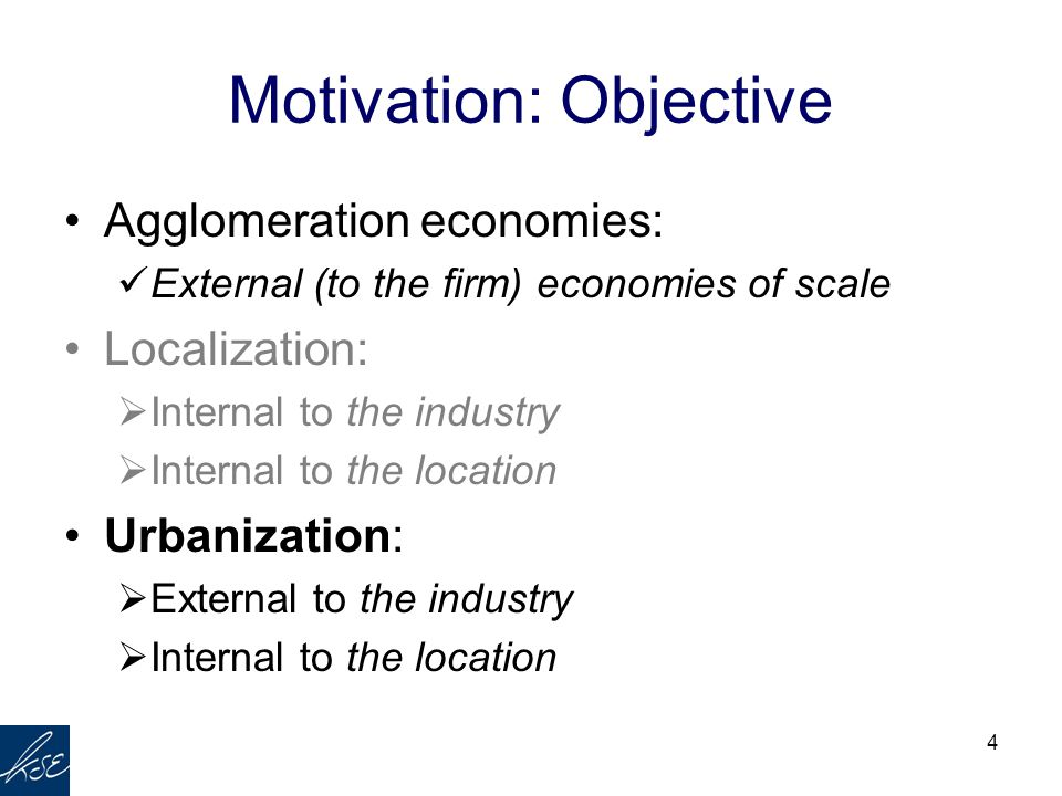 4 Motivation: Objective Agglomeration economies: External (to the firm) economies of scale Localization:  Internal to the industry  Internal to the