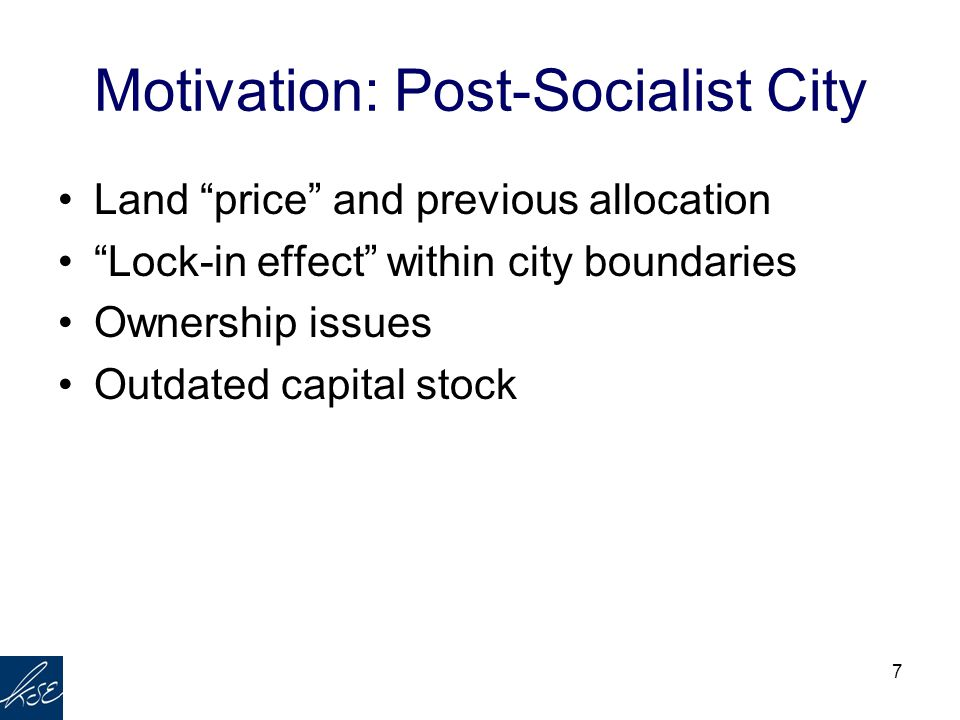 "7 Motivation: Post-Socialist City Land ""price"" and previous allocation ""Lock-in effect"" within city boundaries Ownership issues Outdated capital stock"