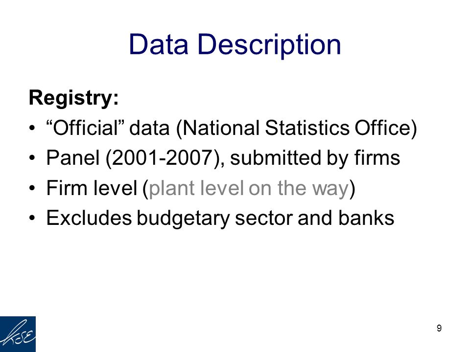 "9 Data Description Registry: ""Official"" data (National Statistics Office) Panel (2001-2007), submitted by firms Firm level (plant level on the way) Ex"