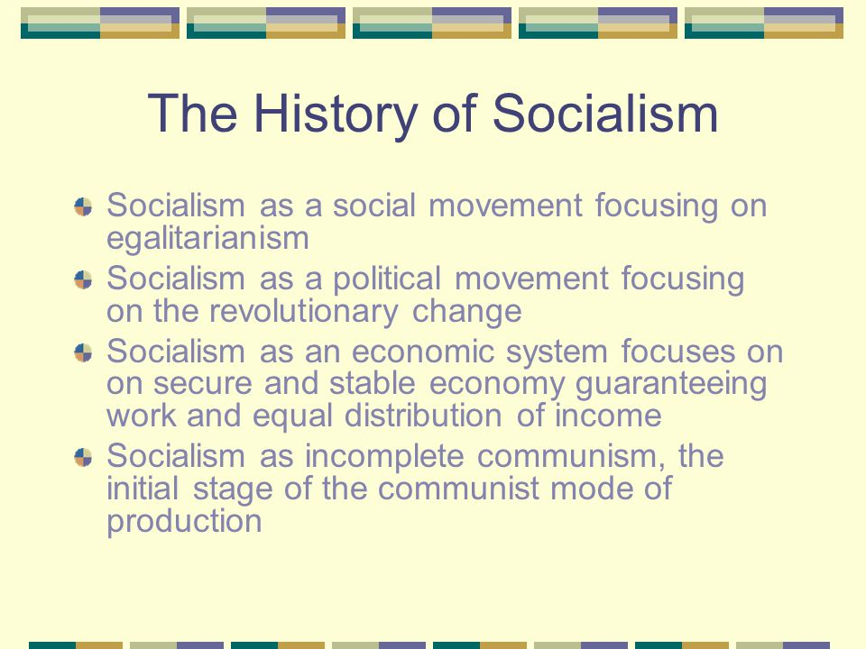 The History of Socialism Socialism as a social movement focusing on egalitarianism Socialism as a political movement focusing on the revolutionary change Socialism as an economic system focuses on on secure and stable economy guaranteeing work and equal distribution of income Socialism as incomplete communism, the initial stage of the communist mode of production
