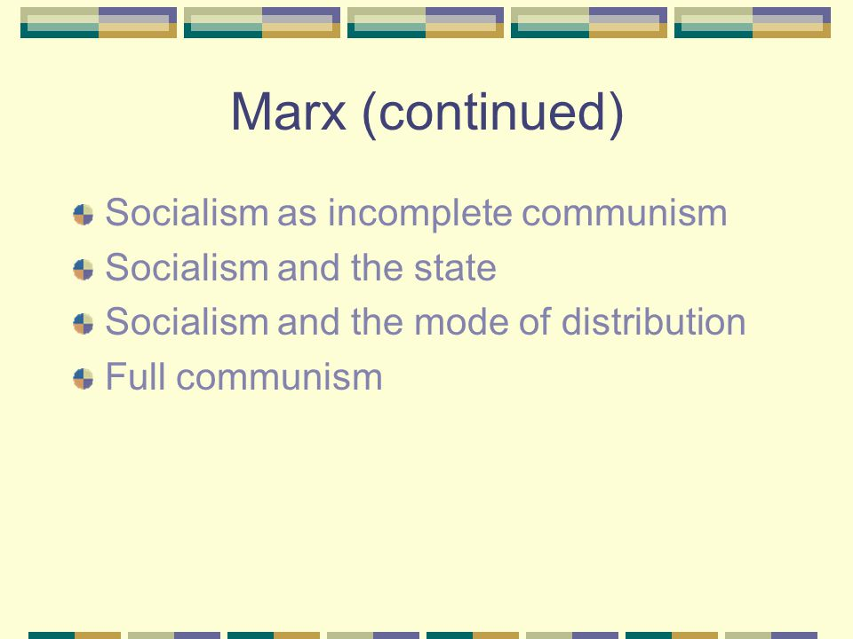 Marx (continued) Socialism as incomplete communism Socialism and the state Socialism and the mode of distribution Full communism