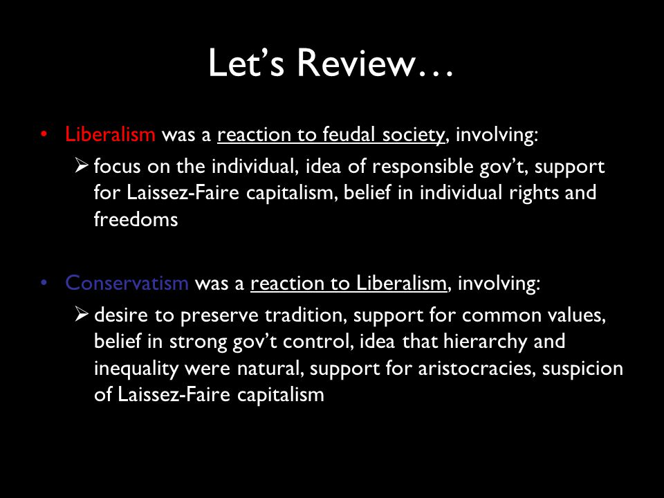 Let's Review… Liberalism was a reaction to feudal society, involving:  focus on the individual, idea of responsible gov't, support for Laissez-Faire capitalism, belief in individual rights and freedoms Conservatism was a reaction to Liberalism, involving:  desire to preserve tradition, support for common values, belief in strong gov't control, idea that hierarchy and inequality were natural, support for aristocracies, suspicion of Laissez-Faire capitalism
