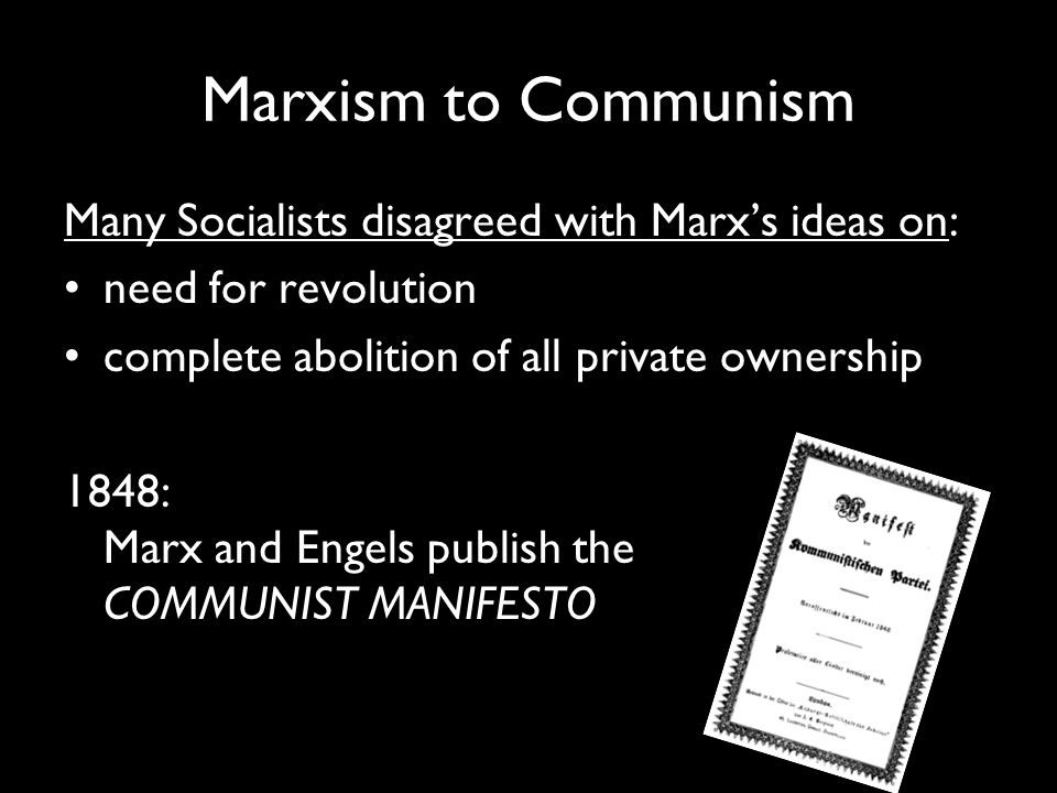 Marxism to Communism Many Socialists disagreed with Marx's ideas on: need for revolution complete abolition of all private ownership 1848: Marx and Engels publish the COMMUNIST MANIFESTO