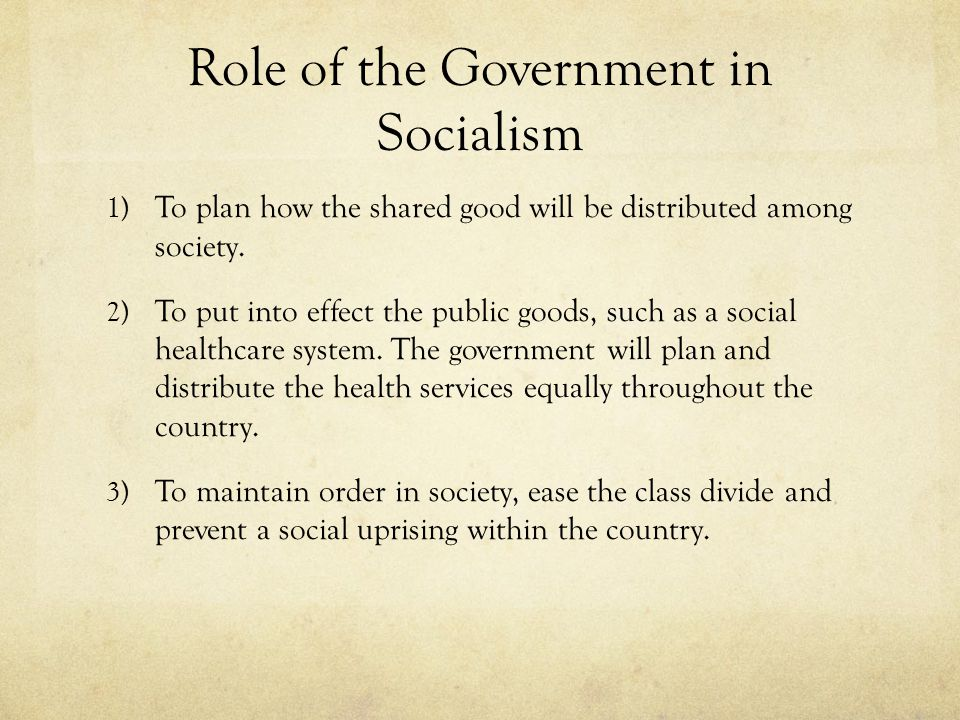 Role of the Government in Socialism 1) To plan how the shared good will be distributed among society.
