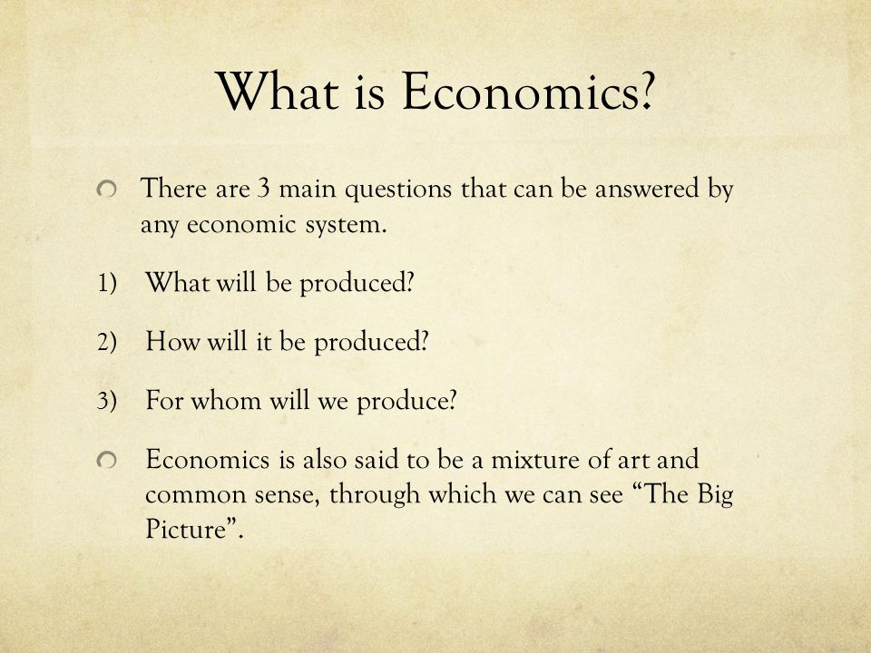 What is Economics. There are 3 main questions that can be answered by any economic system.