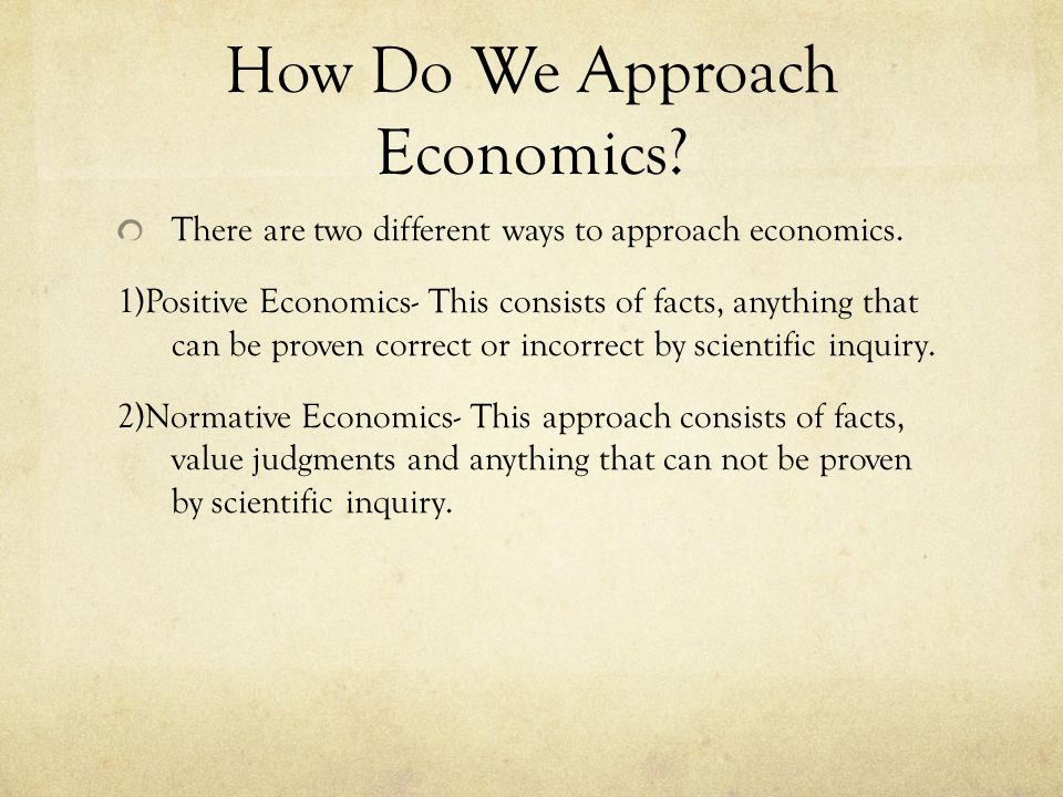 How Do We Approach Economics. There are two different ways to approach economics.
