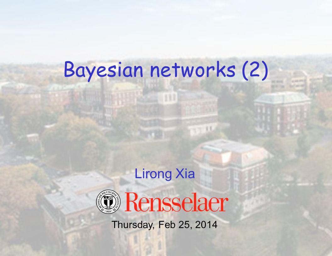Lirong Xia Bayesian networks (2) Thursday, Feb 25, 2014
