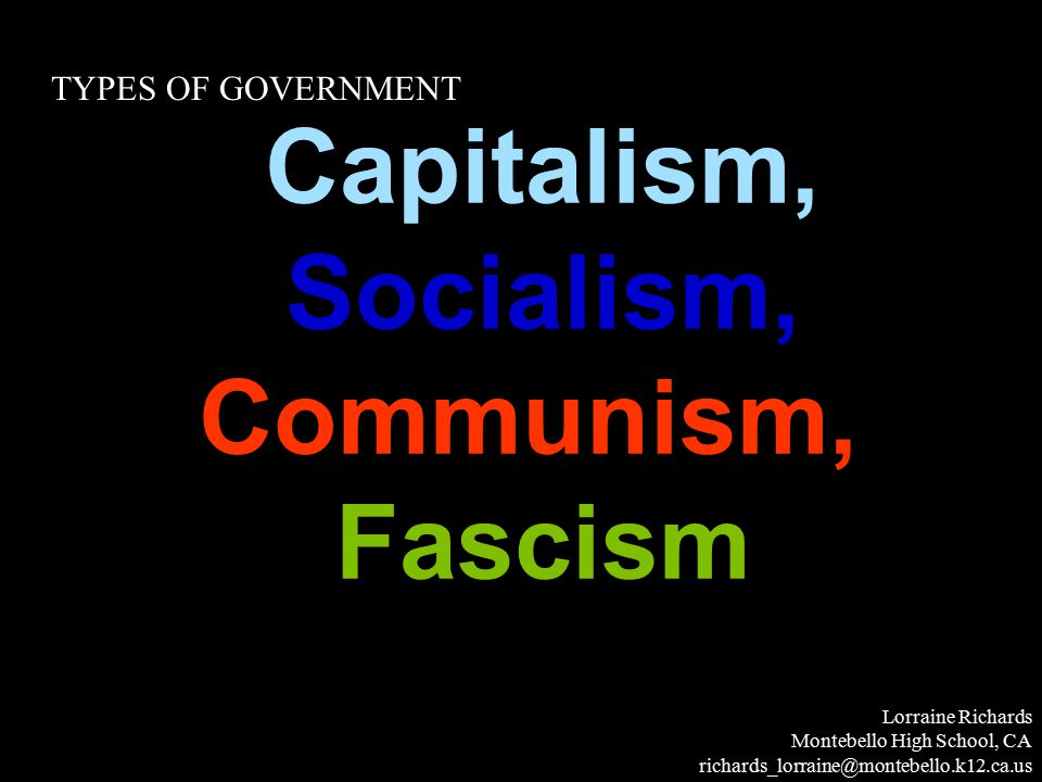 Capitalism, Socialism, Communism,, Fascism Lorraine Richards Montebello High School, CA richards_lorraine@montebello.k12.ca.us TYPES OF GOVERNMENT
