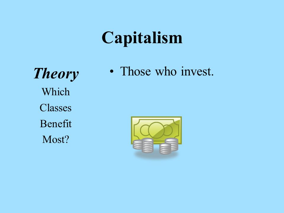 Capitalism Theory Which Classes Benefit Most Those who invest.