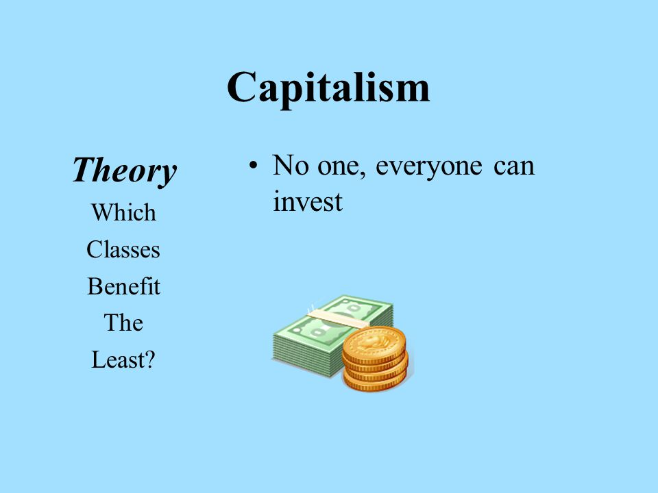 Capitalism Theory Which Classes Benefit The Least No one, everyone can invest