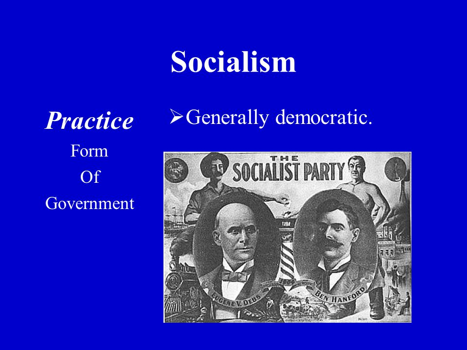 Socialism Practice Form Of Government  Generally democratic.