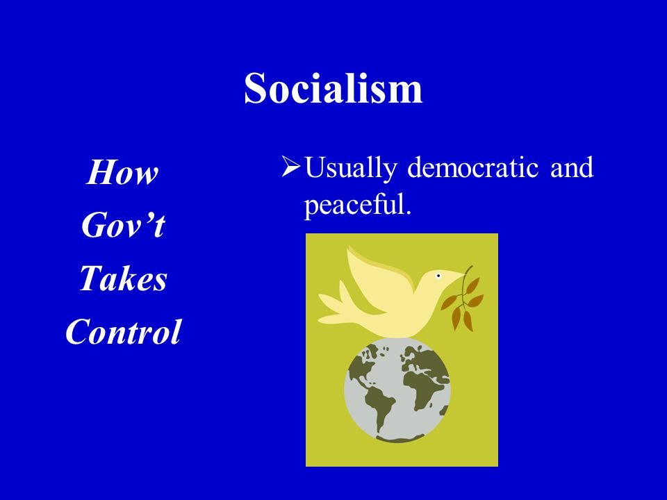 Socialism How Gov't Takes Control  Usually democratic and peaceful.