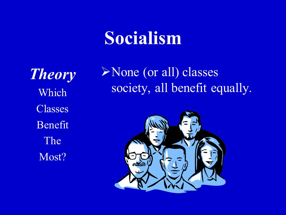 Socialism Theory Which Classes Benefit The Most?  None (or all) classes society, all benefit equally.