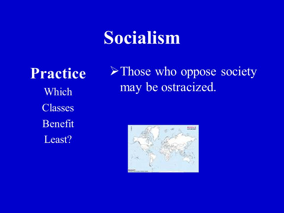Socialism Practice Which Classes Benefit Least?  Those who oppose society may be ostracized.