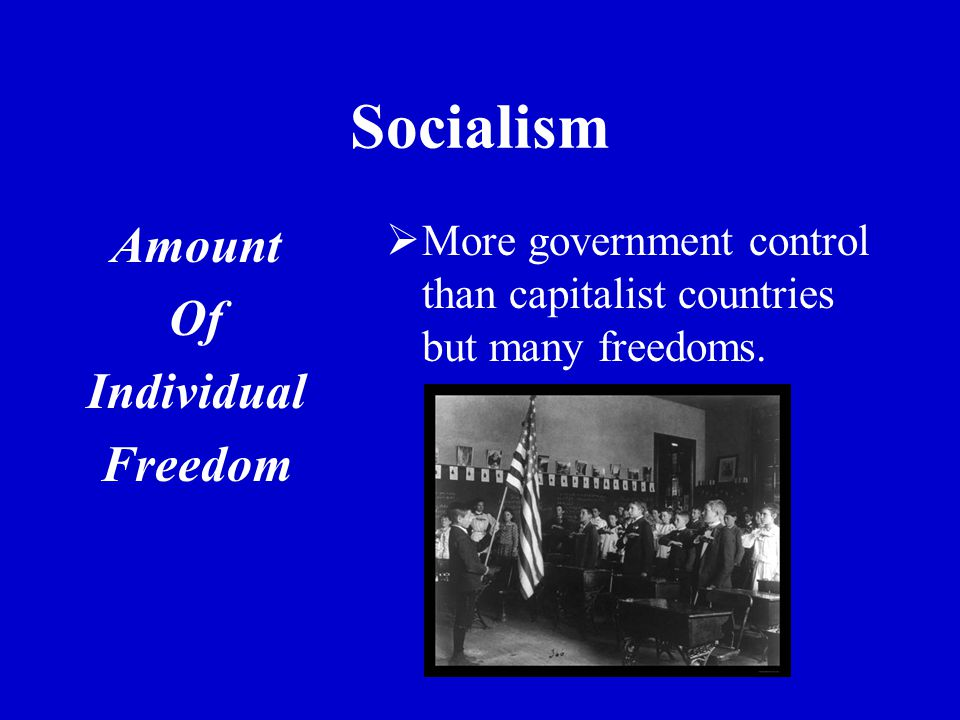 Socialism Amount Of Individual Freedom  More government control than capitalist countries but many freedoms.