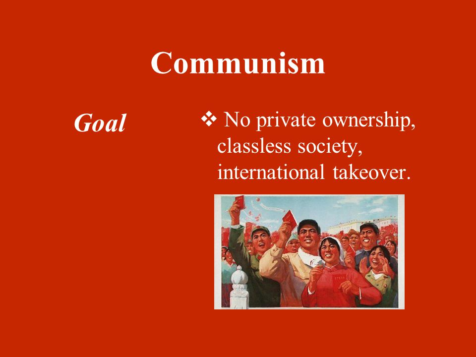 Communism Goal  No private ownership, classless society, international takeover.