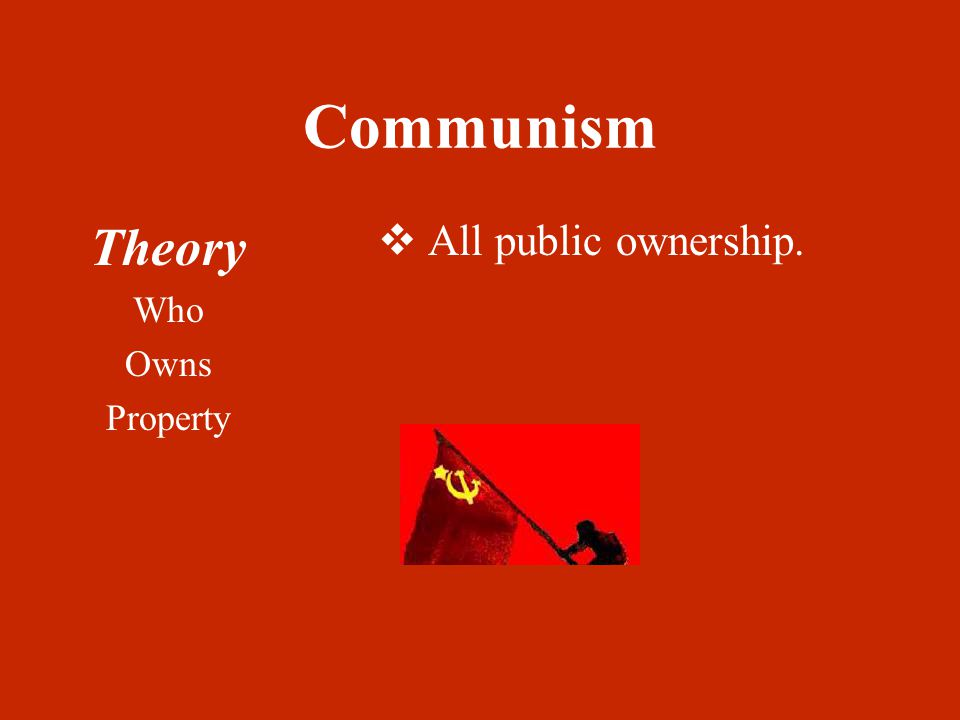 Communism Theory Who Owns Property  All public ownership.