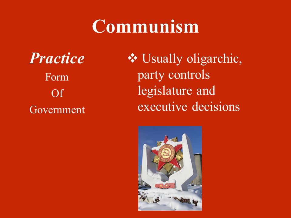 Communism Practice Form Of Government  Usually oligarchic, party controls legislature and executive decisions