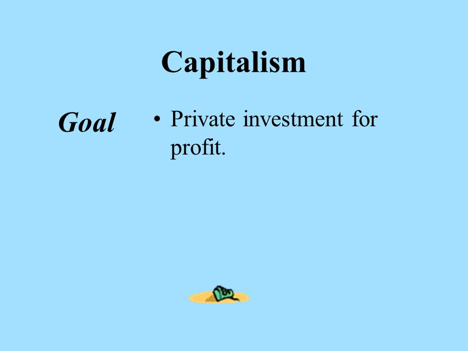 Capitalism Goal Private investment for profit.