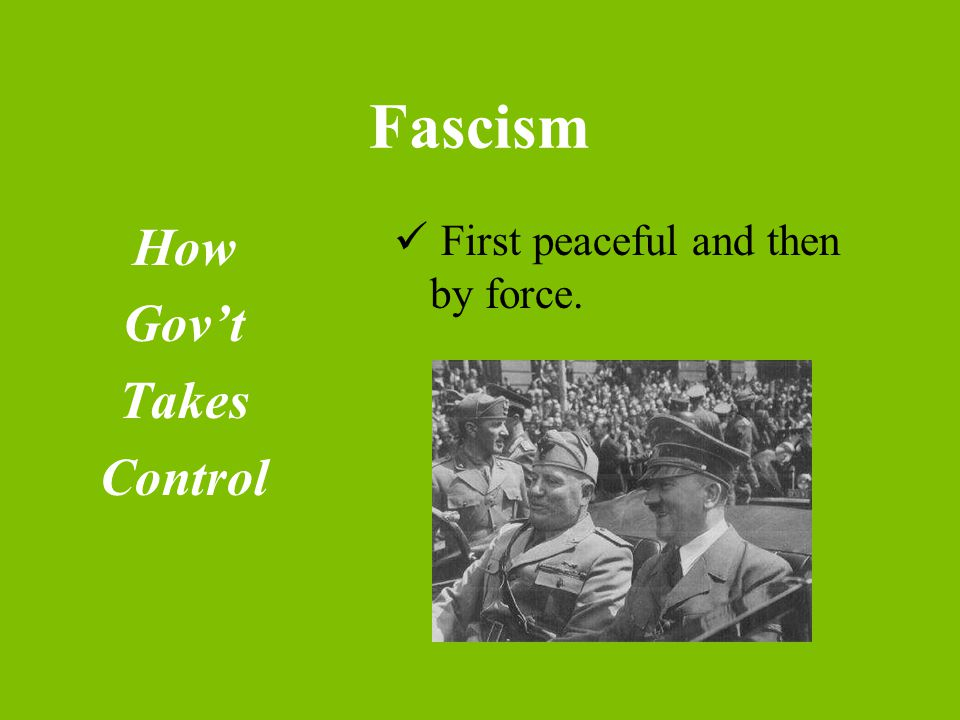 Fascism How Gov't Takes Control First peaceful and then by force.