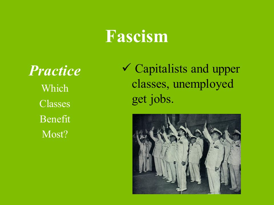 Fascism Practice Which Classes Benefit Most Capitalists and upper classes, unemployed get jobs.