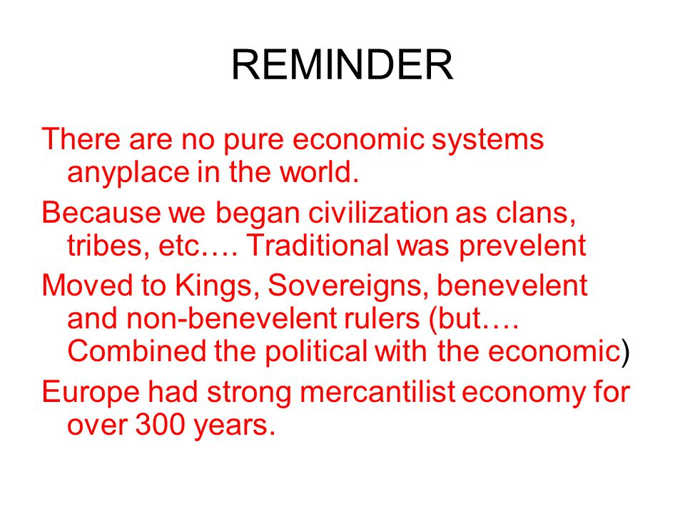 REMINDER There are no pure economic systems anyplace in the world. Because we began civilization as clans, tribes, etc…. Traditional was prevelent Mov