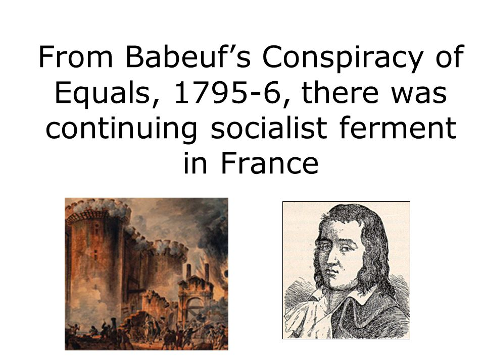 From Babeuf's Conspiracy of Equals, 1795-6, there was continuing socialist ferment in France