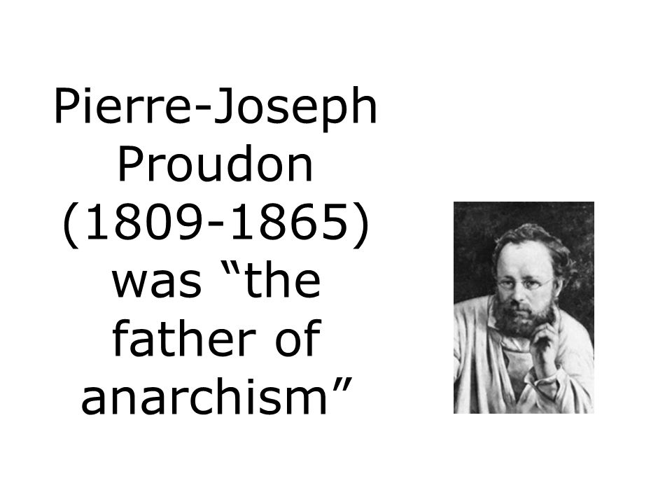 Pierre-Joseph Proudon (1809-1865) was the father of anarchism