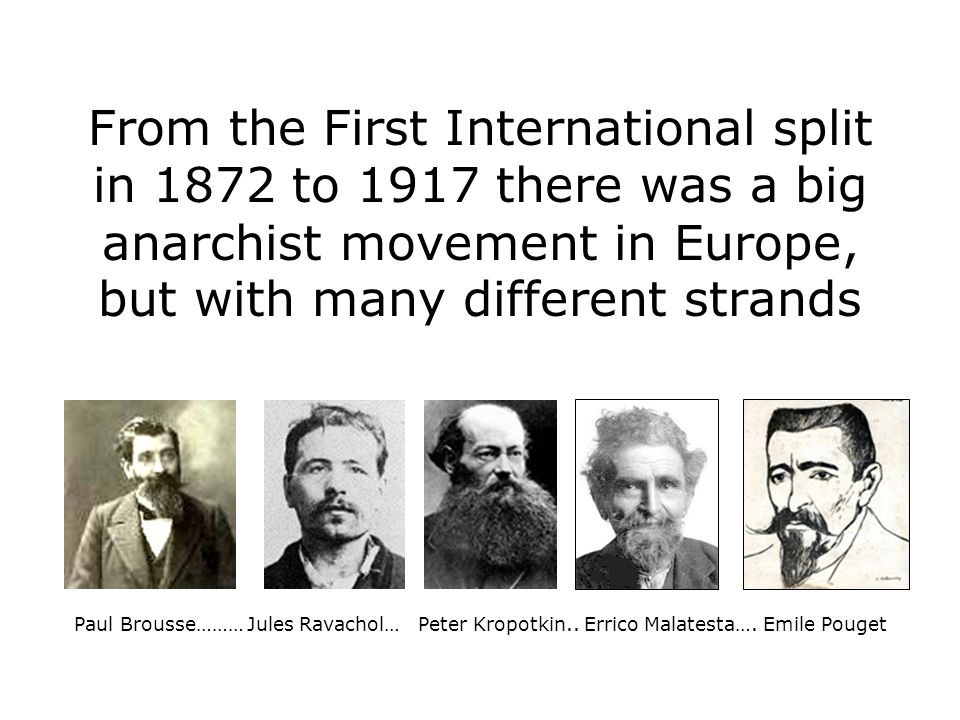 From the First International split in 1872 to 1917 there was a big anarchist movement in Europe, but with many different strands Paul Brousse……… Jules Ravachol… Peter Kropotkin..