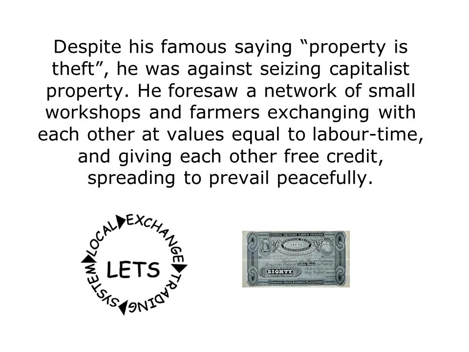 Despite his famous saying property is theft , he was against seizing capitalist property.
