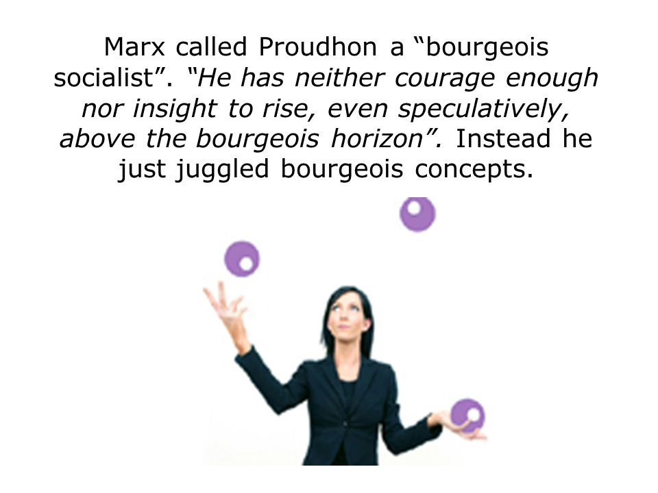 "Marx called Proudhon a ""bourgeois socialist"". ""He has neither courage enough nor insight to rise, even speculatively, above the bourgeois horizon"". In"