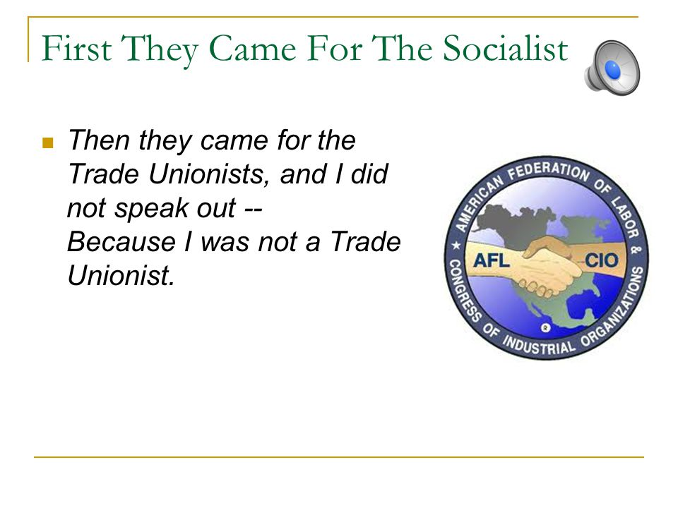 First They Came For The Socialist Then they came for the Trade Unionists, and I did not speak out -- Because I was not a Trade Unionist.