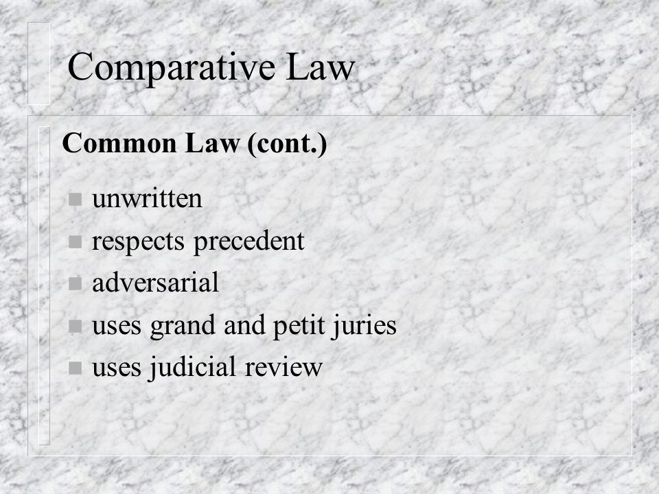 Comparative Law n unwritten n respects precedent n adversarial n uses grand and petit juries n uses judicial review Common Law (cont.)
