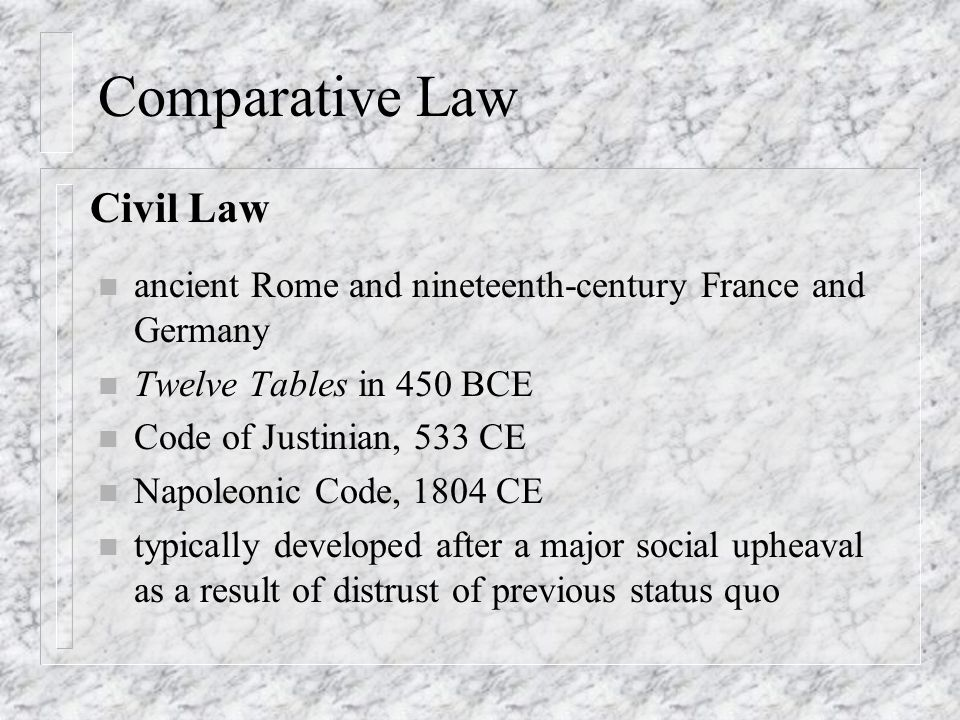 Comparative Law n ancient Rome and nineteenth-century France and Germany n Twelve Tables in 450 BCE n Code of Justinian, 533 CE n Napoleonic Code, 180