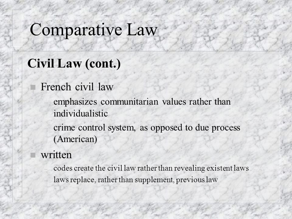 Comparative Law n French civil law – emphasizes communitarian values rather than individualistic – crime control system, as opposed to due process (American) n written – codes create the civil law rather than revealing existent laws – laws replace, rather than supplement, previous law Civil Law (cont.)