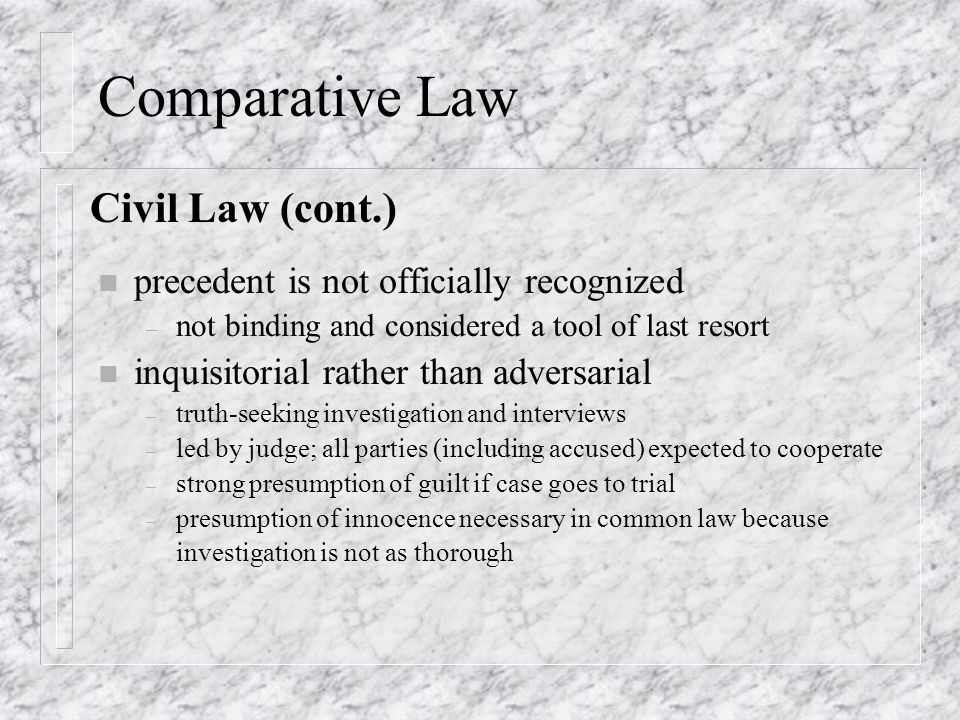 Comparative Law n precedent is not officially recognized – not binding and considered a tool of last resort n inquisitorial rather than adversarial –