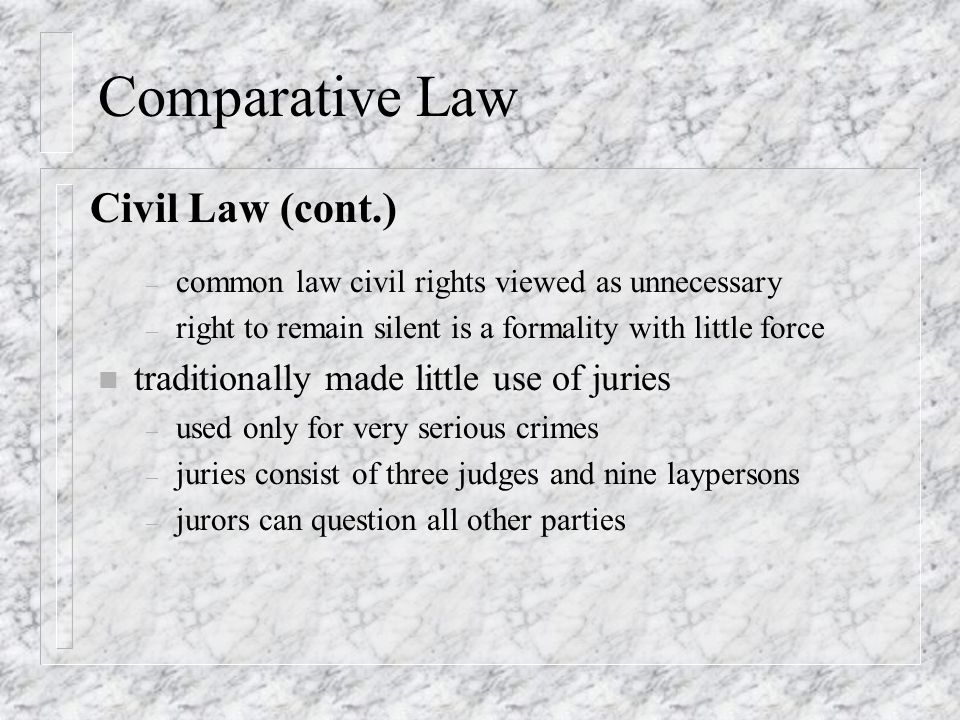 Comparative Law – common law civil rights viewed as unnecessary – right to remain silent is a formality with little force n traditionally made little use of juries – used only for very serious crimes – juries consist of three judges and nine laypersons – jurors can question all other parties Civil Law (cont.)