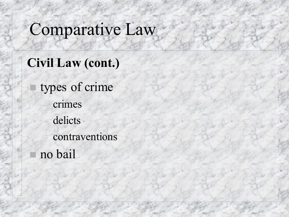 Comparative Law n types of crime – crimes – delicts – contraventions n no bail Civil Law (cont.)