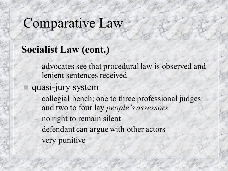 Comparative Law – advocates see that procedural law is observed and lenient sentences received n quasi-jury system – collegial bench; one to three professional judges and two to four lay people's assessors – no right to remain silent – defendant can argue with other actors – very punitive Socialist Law (cont.)
