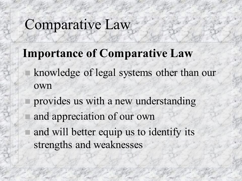 Comparative Law n knowledge of legal systems other than our own n provides us with a new understanding n and appreciation of our own n and will better equip us to identify its strengths and weaknesses Importance of Comparative Law