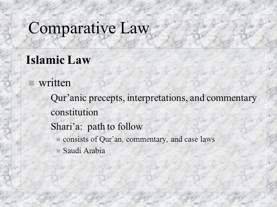 Comparative Law n written – Qur'anic precepts, interpretations, and commentary – constitution – Shari'a: path to follow n consists of Qur'an, commentary, and case laws n Saudi Arabia Islamic Law