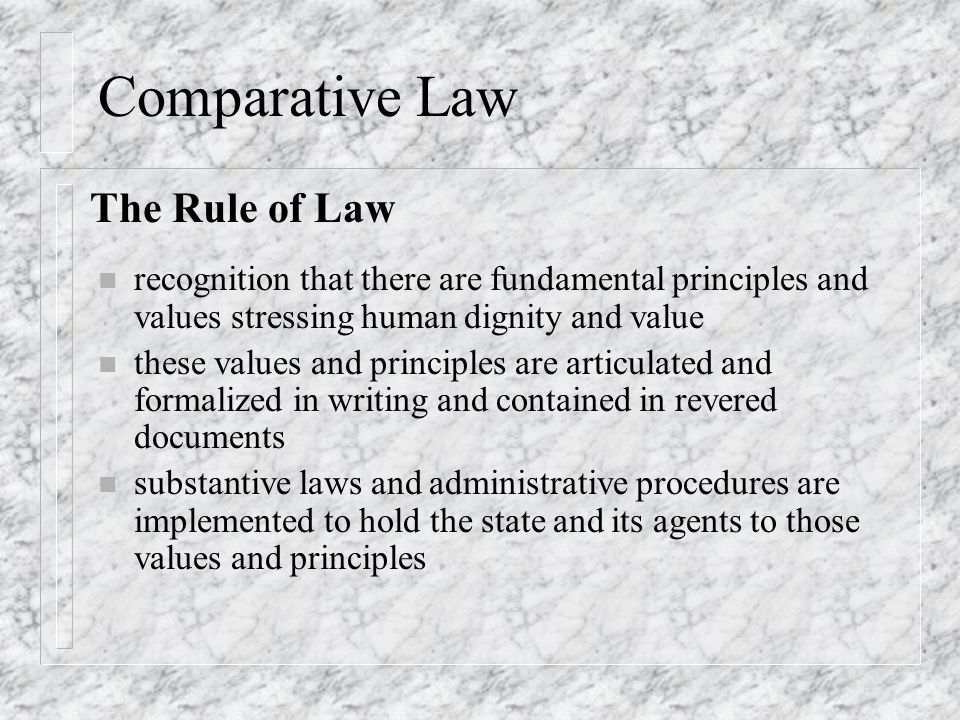 Comparative Law n recognition that there are fundamental principles and values stressing human dignity and value n these values and principles are articulated and formalized in writing and contained in revered documents n substantive laws and administrative procedures are implemented to hold the state and its agents to those values and principles The Rule of Law