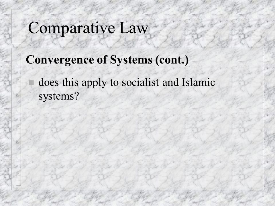Comparative Law n does this apply to socialist and Islamic systems Convergence of Systems (cont.)