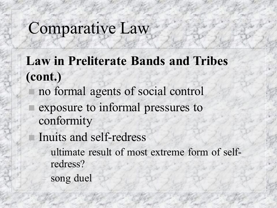 Comparative Law n no formal agents of social control n exposure to informal pressures to conformity n Inuits and self-redress – ultimate result of most extreme form of self- redress.