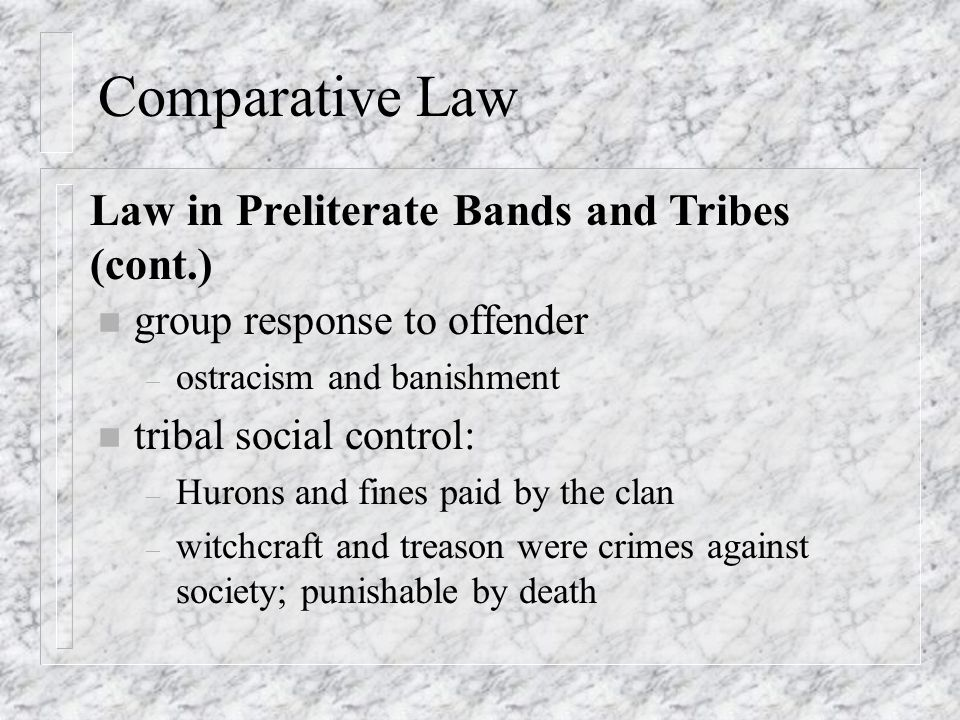 Comparative Law n group response to offender – ostracism and banishment n tribal social control: – Hurons and fines paid by the clan – witchcraft and treason were crimes against society; punishable by death Law in Preliterate Bands and Tribes (cont.)