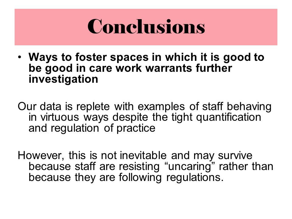Conclusions Ways to foster spaces in which it is good to be good in care work warrants further investigation Our data is replete with examples of staff behaving in virtuous ways despite the tight quantification and regulation of practice However, this is not inevitable and may survive because staff are resisting uncaring rather than because they are following regulations.