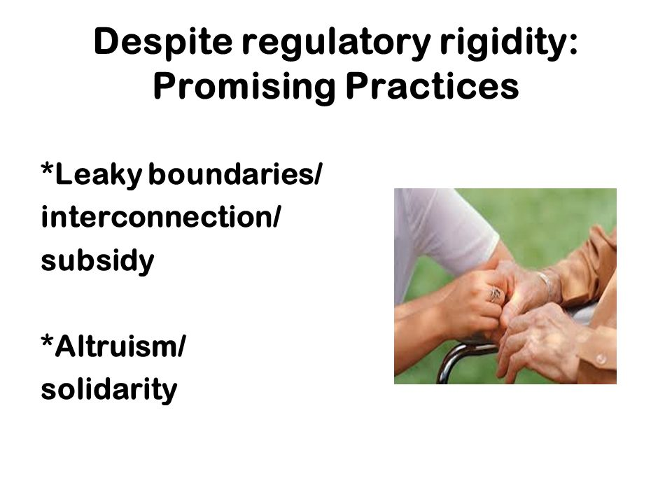 Despite regulatory rigidity: Promising Practices *Leaky boundaries/ interconnection/ subsidy *Altruism/ solidarity