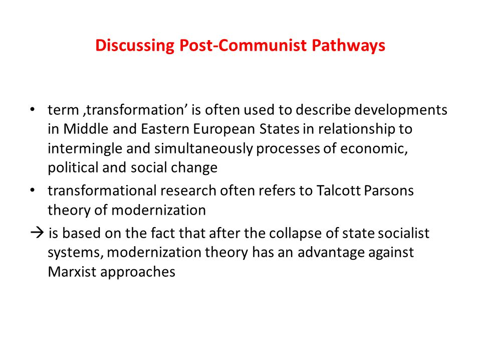 Discussing Post-Communist Pathways term 'transformation' is often used to describe developments in Middle and Eastern European States in relationship to intermingle and simultaneously processes of economic, political and social change transformational research often refers to Talcott Parsons theory of modernization  is based on the fact that after the collapse of state socialist systems, modernization theory has an advantage against Marxist approaches